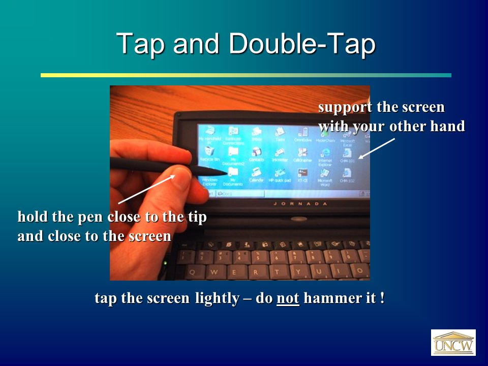 Tap and Double-Tap hold the pen close to the tip and close to the screen tap the screen lightly – do not hammer it .