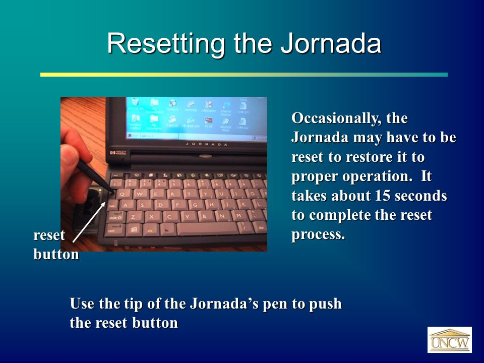 Resetting the Jornada reset button Occasionally, the Jornada may have to be reset to restore it to proper operation.