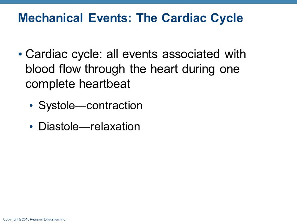 Copyright © 2010 Pearson Education, Inc. Mechanical Events: The Cardiac Cycle Cardiac cycle: all events associated with blood flow through the heart d