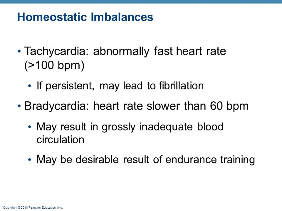 Copyright © 2010 Pearson Education, Inc. Homeostatic Imbalances Tachycardia: abnormally fast heart rate (>100 bpm) If persistent, may lead to fibrilla