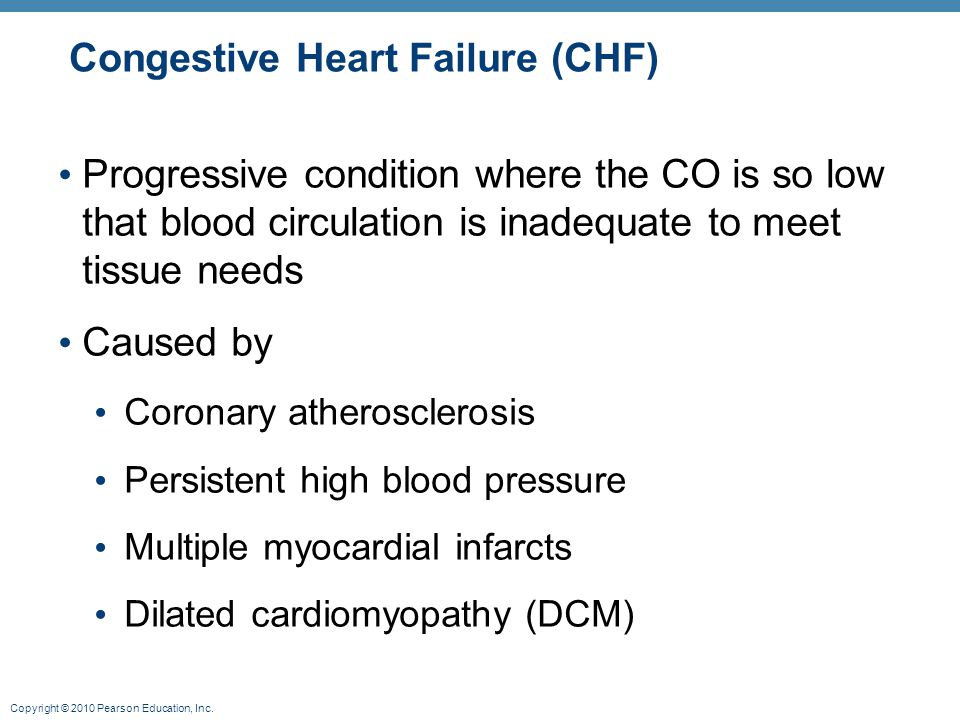 Copyright © 2010 Pearson Education, Inc. Congestive Heart Failure (CHF) Progressive condition where the CO is so low that blood circulation is inadequ