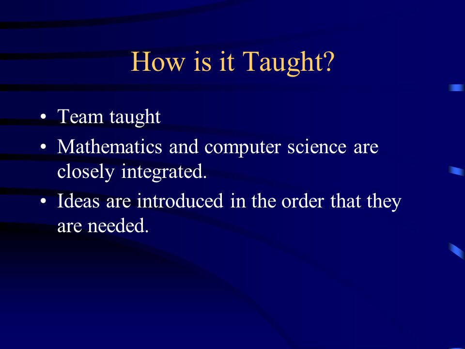 How is it Taught. Team taught Mathematics and computer science are closely integrated.