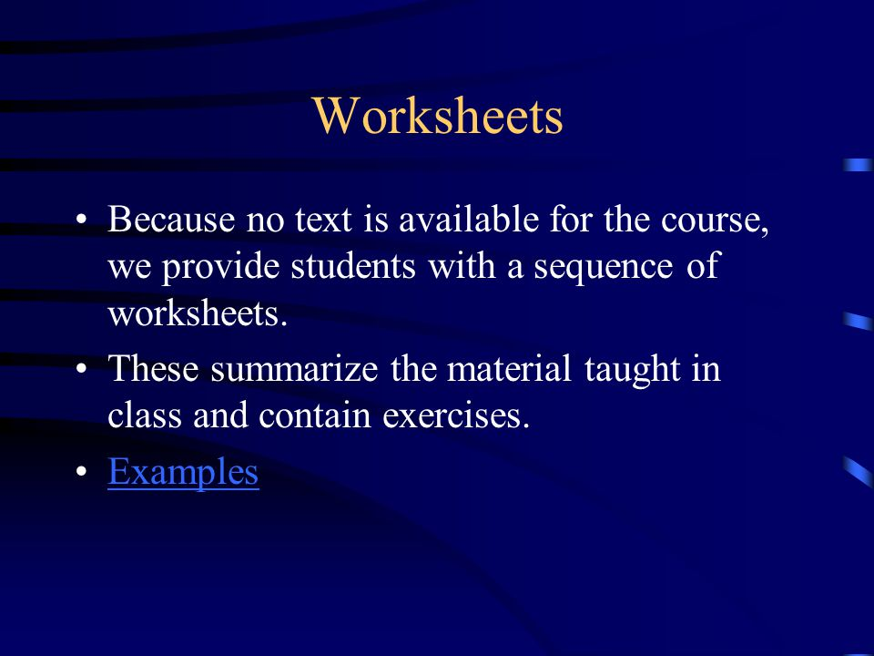 Worksheets Because no text is available for the course, we provide students with a sequence of worksheets.