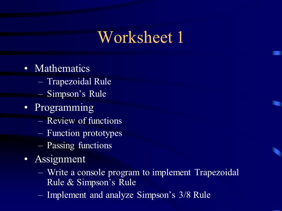 Worksheet 1 Mathematics –Trapezoidal Rule –Simpson's Rule Programming –Review of functions –Function prototypes –Passing functions Assignment –Write a console program to implement Trapezoidal Rule & Simpson's Rule –Implement and analyze Simpson's 3/8 Rule