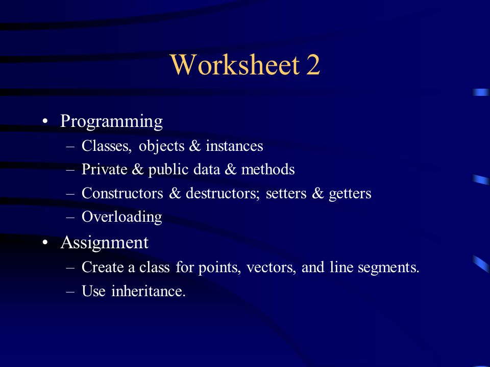 Worksheet 2 Programming –Classes, objects & instances –Private & public data & methods –Constructors & destructors; setters & getters –Overloading Assignment –Create a class for points, vectors, and line segments.