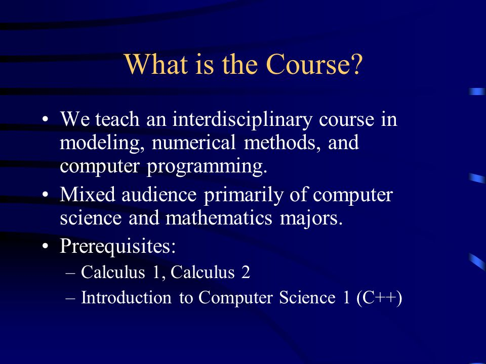 Student reaction Positive reaction –Students enjoyed the way the programming and the mathematics were integrated –Students also enjoyed working on problems with a purpose Negative reaction –Math students have difficulty with the programming, and computer science students have difficulty with the mathematics –Encourage teamwork!