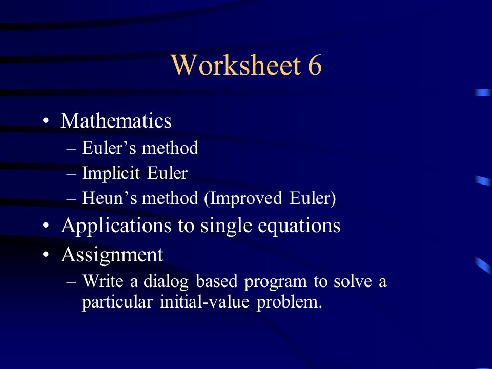 Worksheet 6 Mathematics –Euler's method –Implicit Euler –Heun's method (Improved Euler) Applications to single equations Assignment –Write a dialog based program to solve a particular initial-value problem.