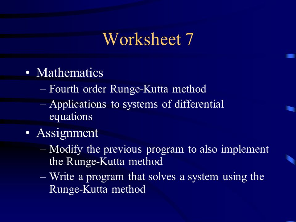 Worksheet 7 Mathematics –Fourth order Runge-Kutta method –Applications to systems of differential equations Assignment –Modify the previous program to also implement the Runge-Kutta method –Write a program that solves a system using the Runge-Kutta method