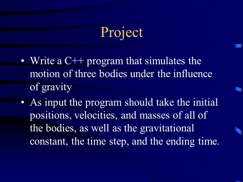 Project Write a C++ program that simulates the motion of three bodies under the influence of gravity As input the program should take the initial positions, velocities, and masses of all of the bodies, as well as the gravitational constant, the time step, and the ending time.