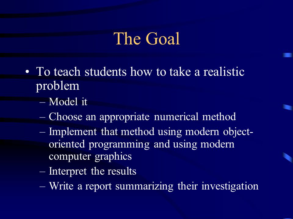 Methodology Team taught –One mathematics & one computer science instructor Course is driven by a sequence of three realistic project problems –Each project requires modeling, numerical methods, programming, and a report –Students are evaluated based on their report and on their program.