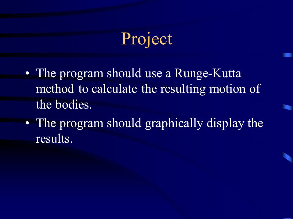 Project The program should use a Runge-Kutta method to calculate the resulting motion of the bodies.