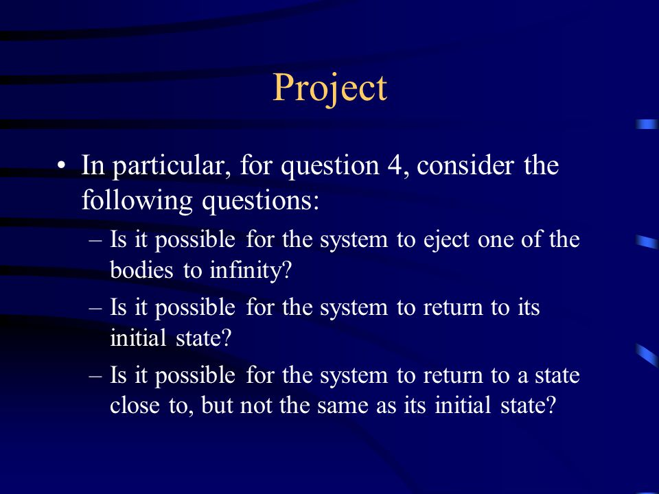 Project In particular, for question 4, consider the following questions: –Is it possible for the system to eject one of the bodies to infinity.