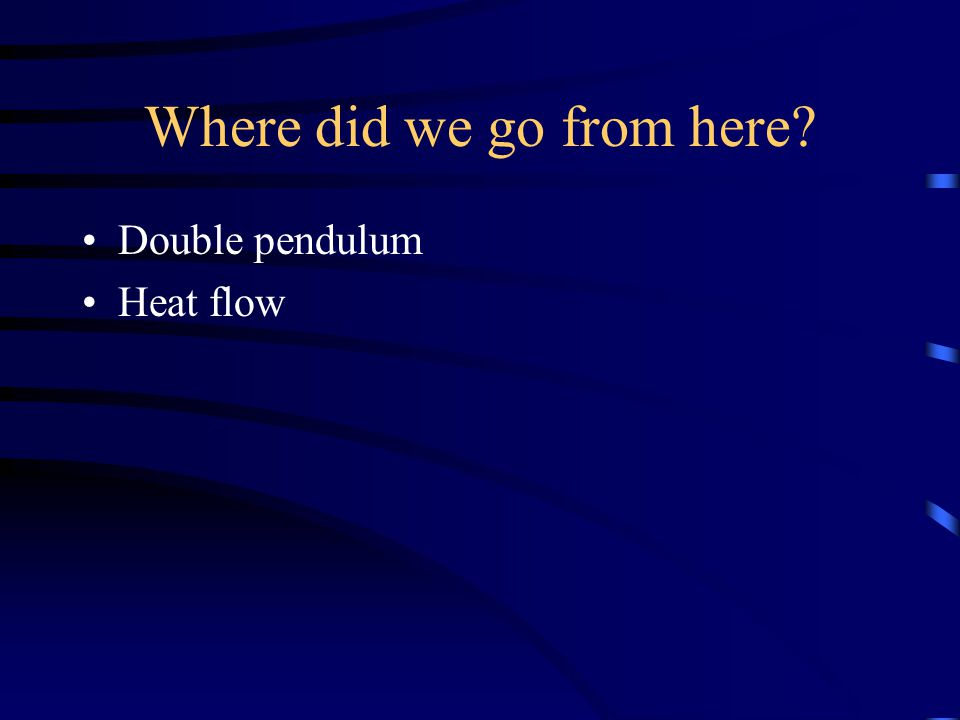 Where did we go from here Double pendulum Heat flow