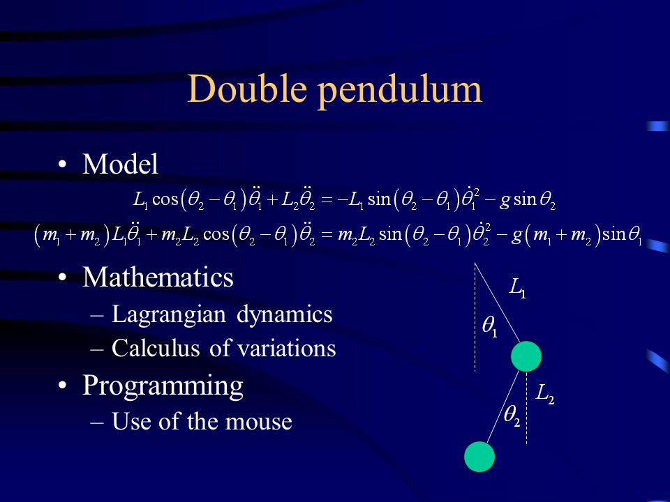 Double pendulum Model Mathematics –Lagrangian dynamics –Calculus of variations Programming –Use of the mouse