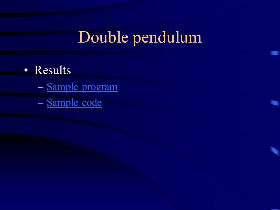 Double pendulum Results –Sample programSample program –Sample codeSample code