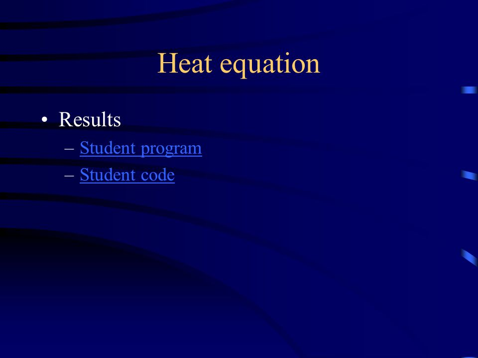 Heat equation Results –Student programStudent program –Student codeStudent code