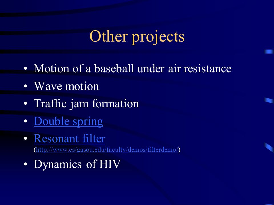 Other projects Motion of a baseball under air resistance Wave motion Traffic jam formation Double spring Resonant filter (http://www.cs/gasou.edu/faculty/demos/filterdemo/)Resonant filterhttp://www.cs/gasou.edu/faculty/demos/filterdemo/ Dynamics of HIV