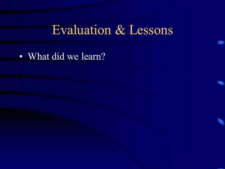 Evaluation & Lessons What did we learn