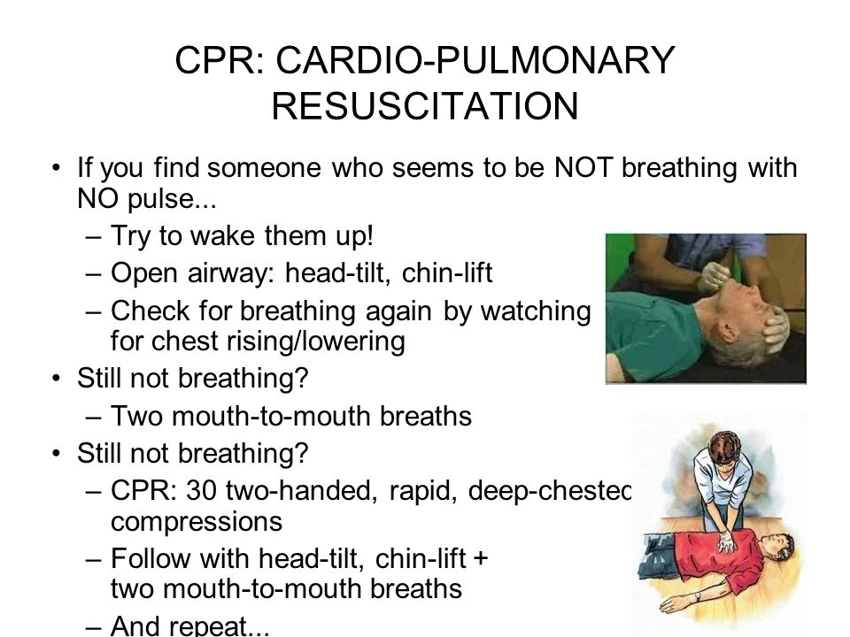 CPR: CARDIO-PULMONARY RESUSCITATION If you find someone who seems to be NOT breathing with NO pulse... –Try to wake them up! –Open airway: head-tilt,