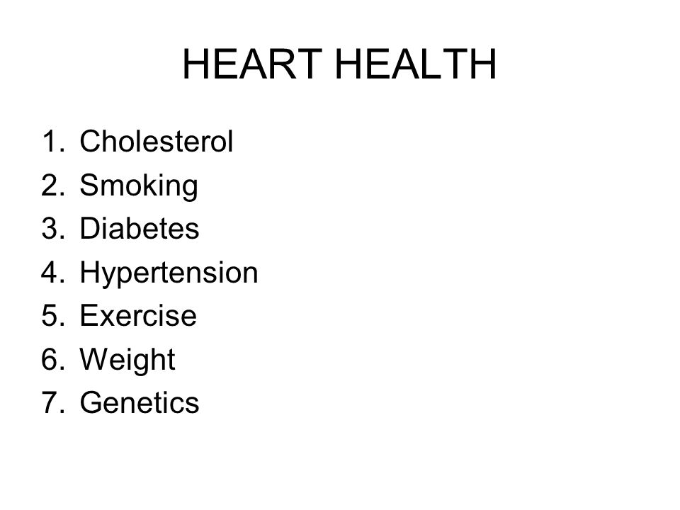 HEART HEALTH 1.Cholesterol 2.Smoking 3.Diabetes 4.Hypertension 5.Exercise 6.Weight 7.Genetics