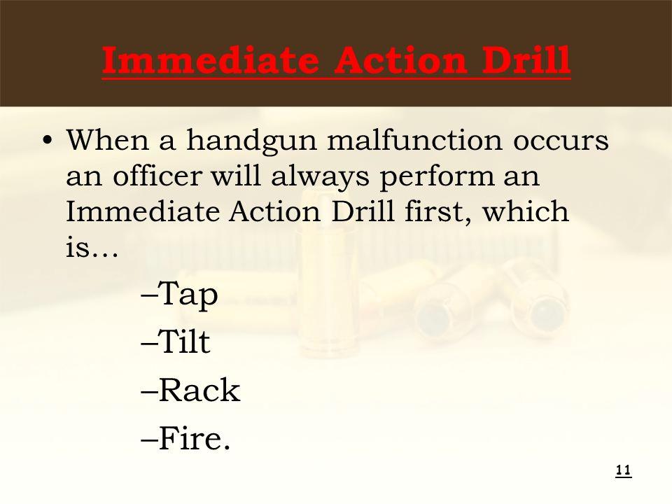 Immediate Action Drill When a handgun malfunction occurs an officer will always perform an Immediate Action Drill first, which is… –Tap –Tilt –Rack –Fire.