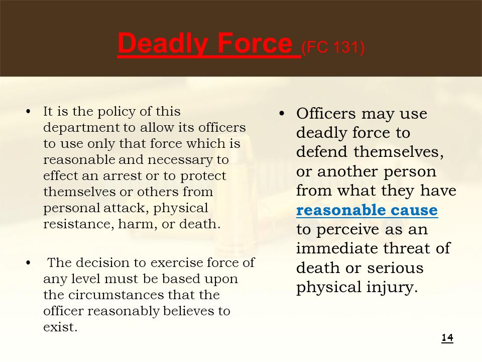 Deadly Force (FC 131) It is the policy of this department to allow its officers to use only that force which is reasonable and necessary to effect an arrest or to protect themselves or others from personal attack, physical resistance, harm, or death.