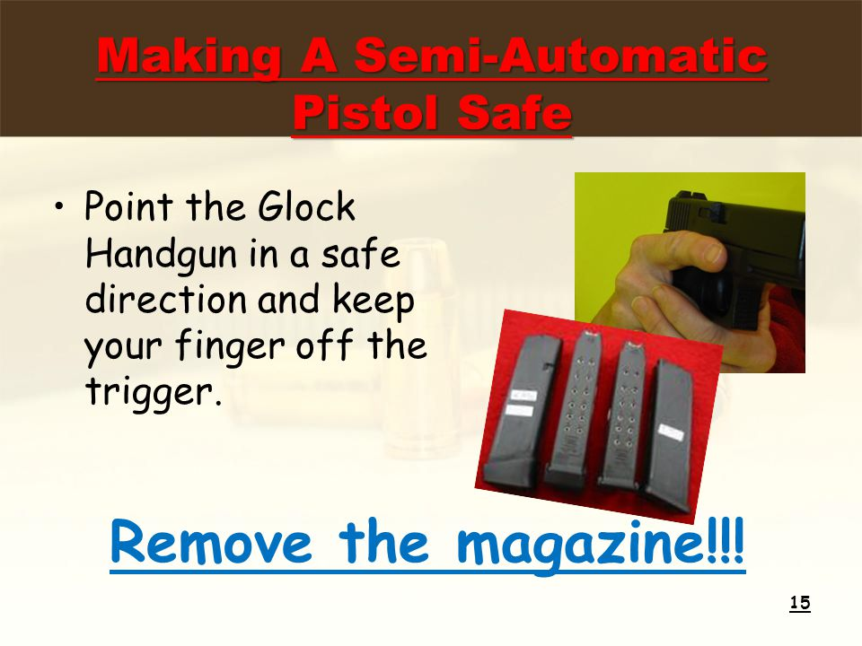Making A Semi-Automatic Pistol Safe Point the Glock Handgun in a safe direction and keep your finger off the trigger. 15 Remove the magazine!!!