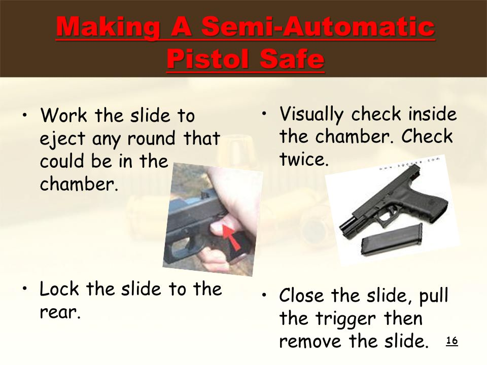 Work the slide to eject any round that could be in the chamber.