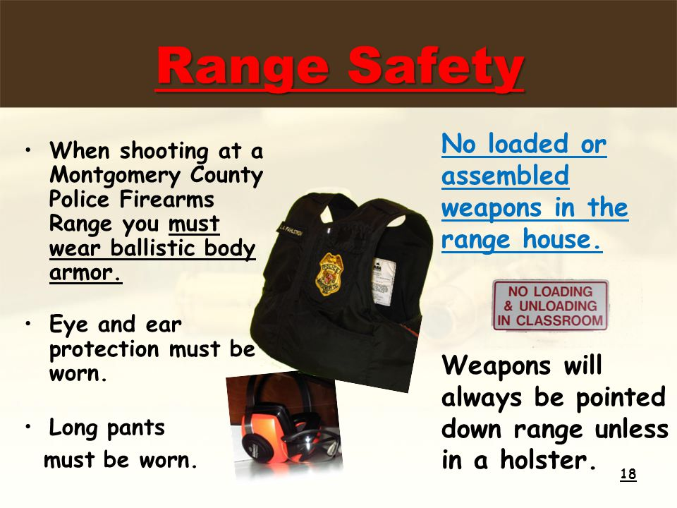 Range Safety When shooting at a Montgomery County Police Firearms Range you must wear ballistic body armor.