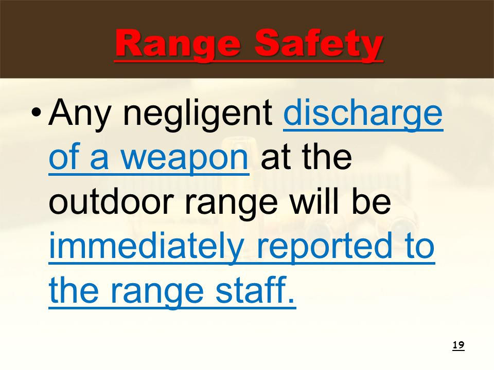 Any negligent discharge of a weapon at the outdoor range will be immediately reported to the range staff. 19 Range Safety