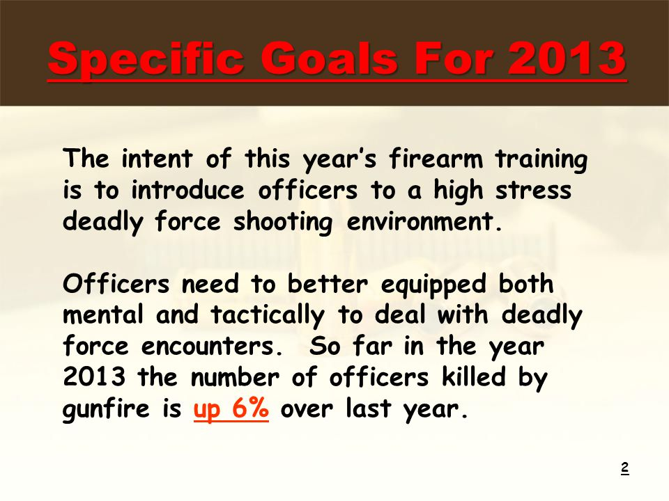 Specific Goals For 2013 2 The intent of this year's firearm training is to introduce officers to a high stress deadly force shooting environment.