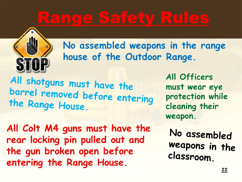 Range Safety Rules 22 No assembled weapons in the range house of the Outdoor Range. All shotguns must have the barrel removed before entering the Rang
