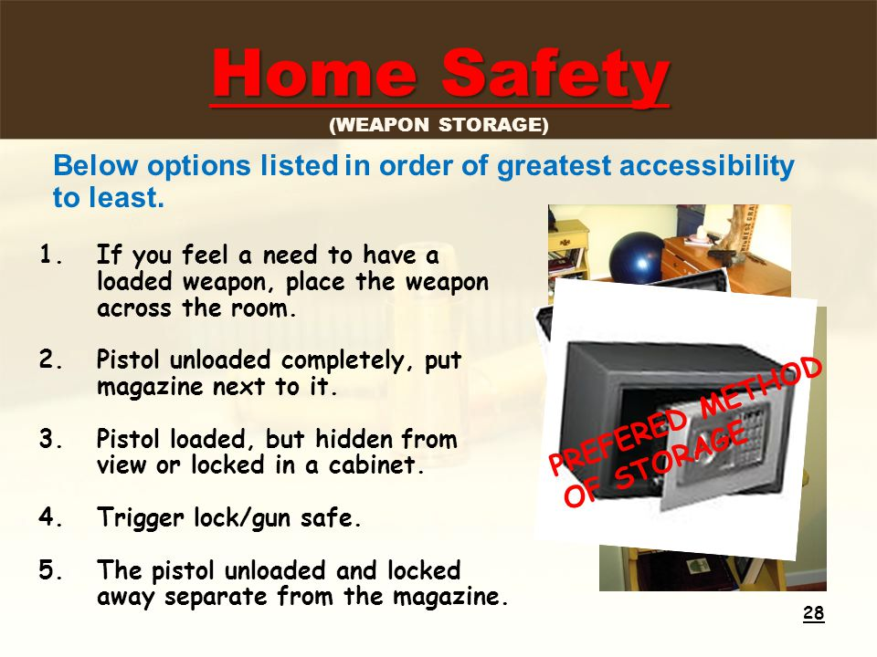 Home Safety Home Safety (WEAPON STORAGE) 1.If you feel a need to have a loaded weapon, place the weapon across the room.