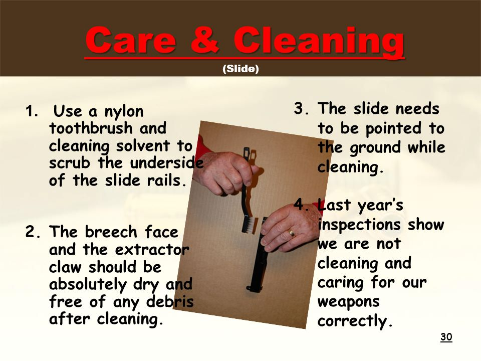 Care & Cleaning Care & Cleaning (Slide) 1. Use a nylon toothbrush and cleaning solvent to scrub the underside of the slide rails. 2.The breech face an