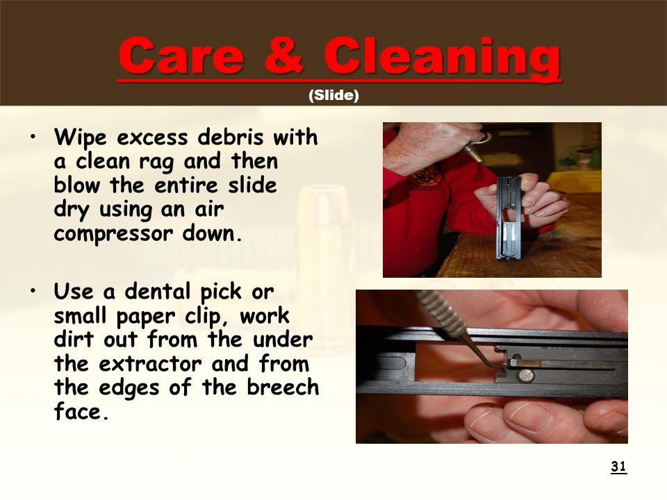 Wipe excess debris with a clean rag and then blow the entire slide dry using an air compressor down.