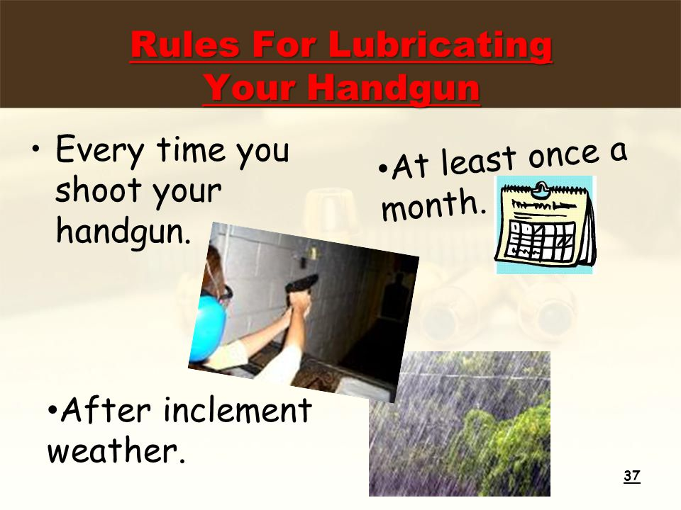 Rules For Lubricating Your Handgun Every time you shoot your handgun.