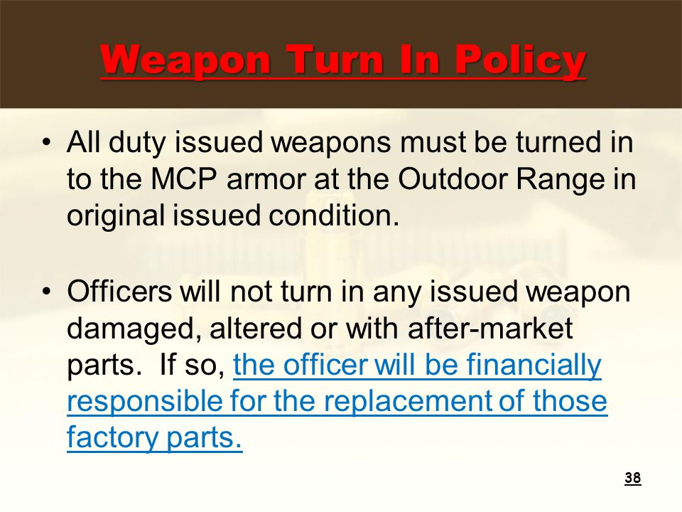 Weapon Turn In Policy All duty issued weapons must be turned in to the MCP armor at the Outdoor Range in original issued condition.