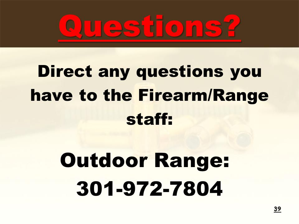Questions Direct any questions you have to the Firearm/Range staff: Outdoor Range: 301-972-7804 39