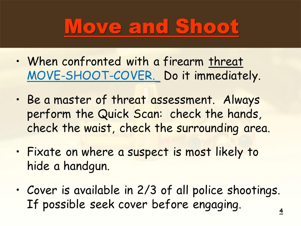 When confronted with a firearm threat MOVE-SHOOT-COVER. Do it immediately. Be a master of threat assessment. Always perform the Quick Scan: check the