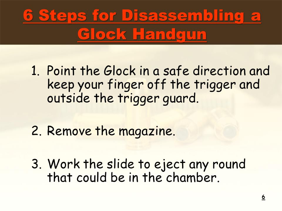 1.Point the Glock in a safe direction and keep your finger off the trigger and outside the trigger guard. 2.Remove the magazine. 3.Work the slide to e