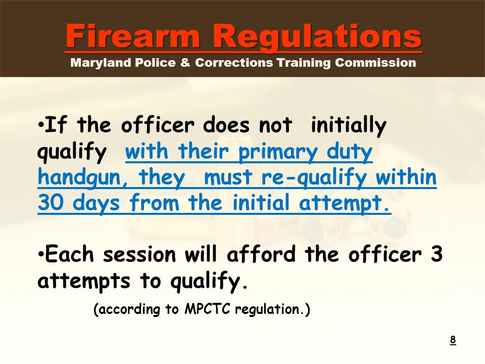 Firearm Regulations Firearm Regulations Maryland Police & Corrections Training Commission 8 If the officer does not initially qualify with their primary duty handgun, they must re-qualify within 30 days from the initial attempt.