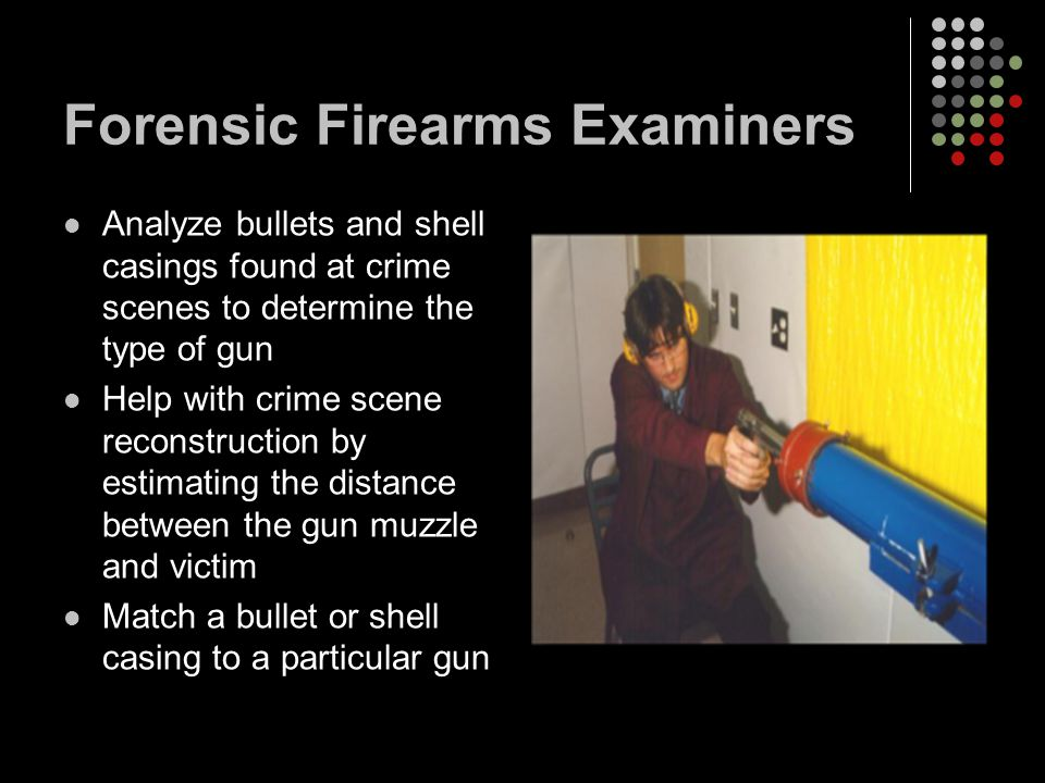 Forensic Firearms Examiners Analyze bullets and shell casings found at crime scenes to determine the type of gun Help with crime scene reconstruction by estimating the distance between the gun muzzle and victim Match a bullet or shell casing to a particular gun