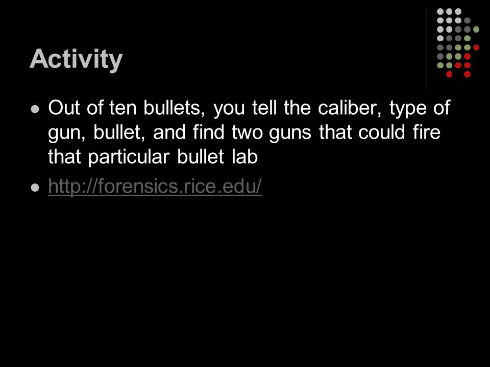 Activity Out of ten bullets, you tell the caliber, type of gun, bullet, and find two guns that could fire that particular bullet lab http://forensics.rice.edu/