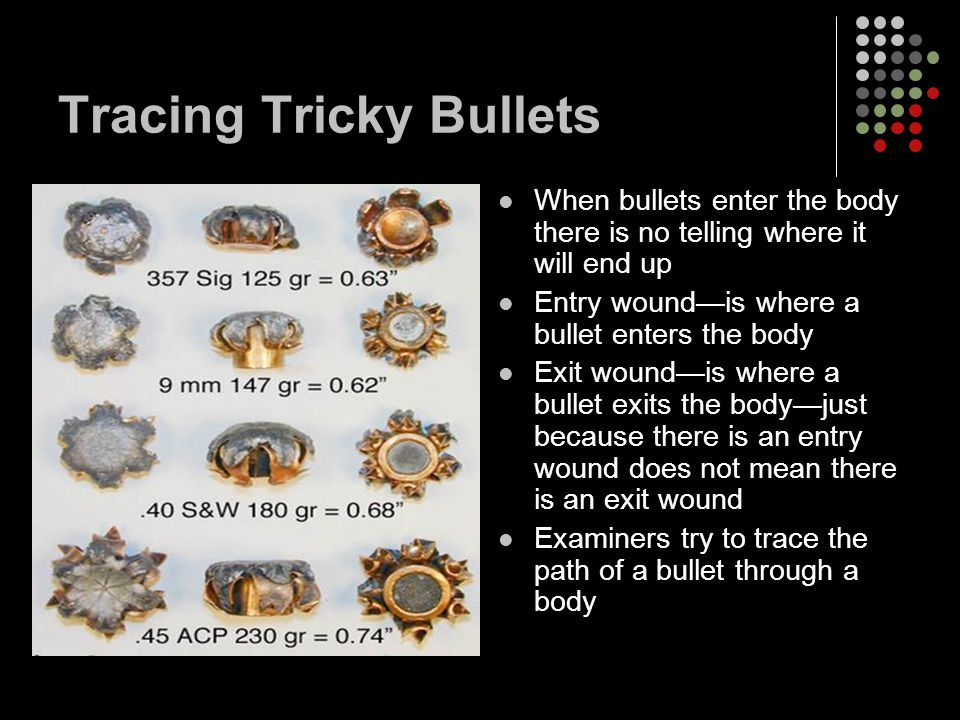 Tracing Tricky Bullets When bullets enter the body there is no telling where it will end up Entry wound—is where a bullet enters the body Exit wound—is where a bullet exits the body—just because there is an entry wound does not mean there is an exit wound Examiners try to trace the path of a bullet through a body