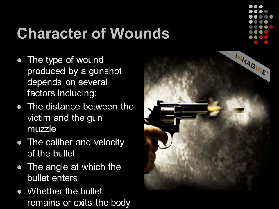 Character of Wounds The type of wound produced by a gunshot depends on several factors including: The distance between the victim and the gun muzzle The caliber and velocity of the bullet The angle at which the bullet enters Whether the bullet remains or exits the body