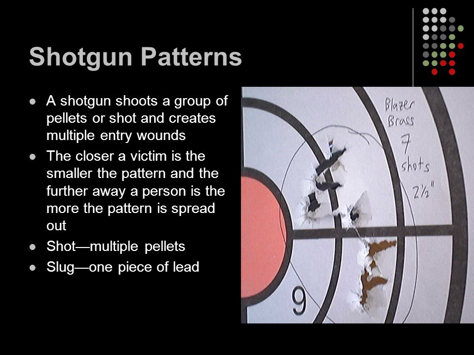 Shotgun Patterns A shotgun shoots a group of pellets or shot and creates multiple entry wounds The closer a victim is the smaller the pattern and the further away a person is the more the pattern is spread out Shot—multiple pellets Slug—one piece of lead