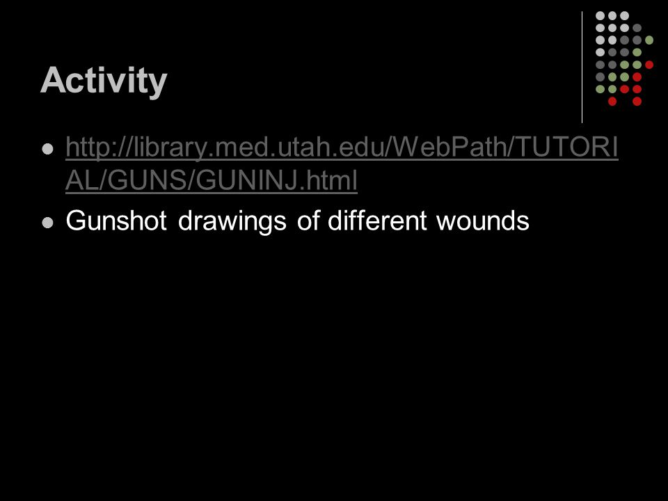 Activity http://library.med.utah.edu/WebPath/TUTORI AL/GUNS/GUNINJ.html http://library.med.utah.edu/WebPath/TUTORI AL/GUNS/GUNINJ.html Gunshot drawings of different wounds