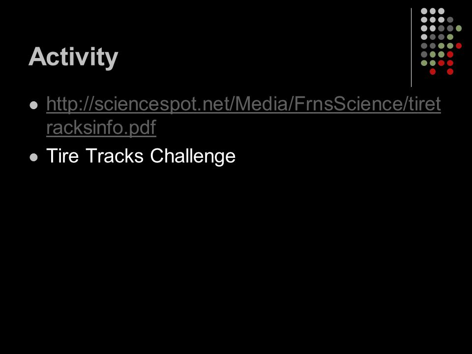 Activity http://sciencespot.net/Media/FrnsScience/tiret racksinfo.pdf http://sciencespot.net/Media/FrnsScience/tiret racksinfo.pdf Tire Tracks Challenge