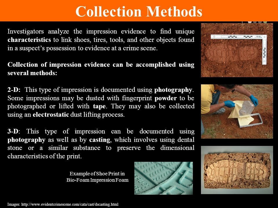 Collection Methods Investigators analyze the impression evidence to find unique characteristics to link shoes, tires, tools, and other objects found in a suspect's possession to evidence at a crime scene.