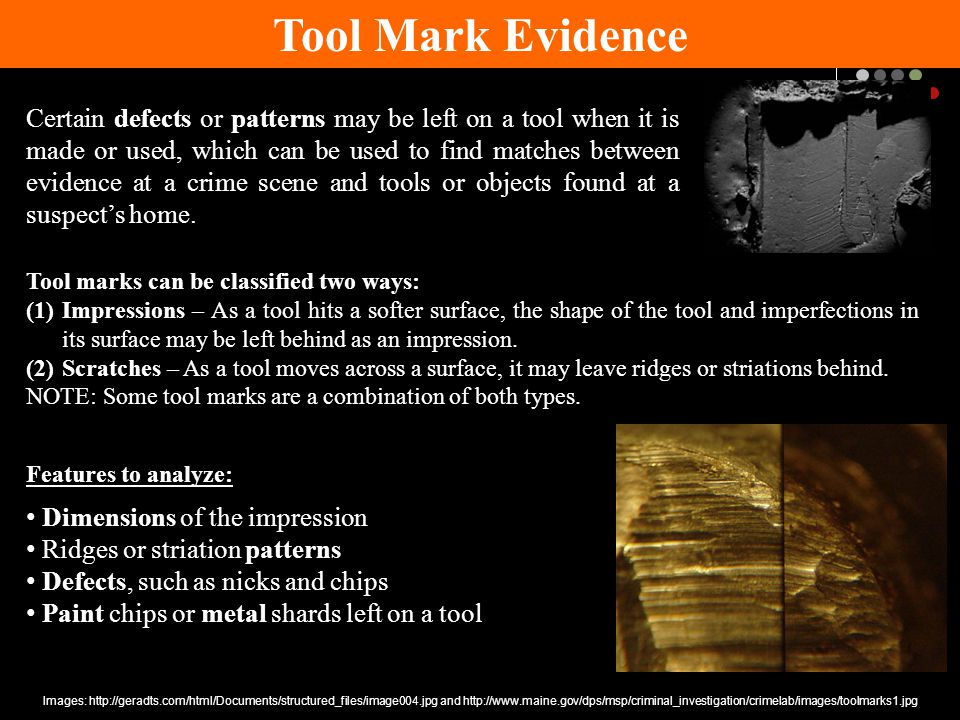Certain defects or patterns may be left on a tool when it is made or used, which can be used to find matches between evidence at a crime scene and tools or objects found at a suspect's home.